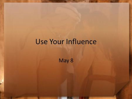 Use Your Influence May 8. Think About It … This is Mother's Day. In what ways has your mom influenced you to be a better person? Today we look at Esther.