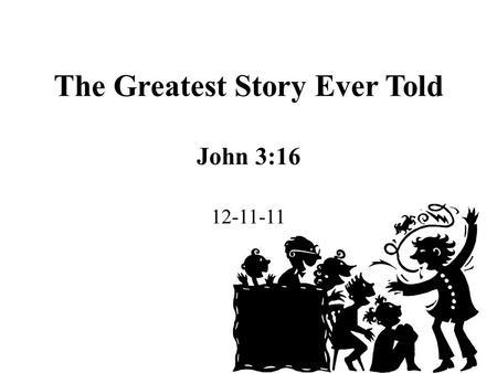 "The Greatest Story Ever Told John 3:16 12-11-11. John 3:16 is the greatest story ever told because it is about THE GREATEST LOVE EVER SHOWN : ""For God."