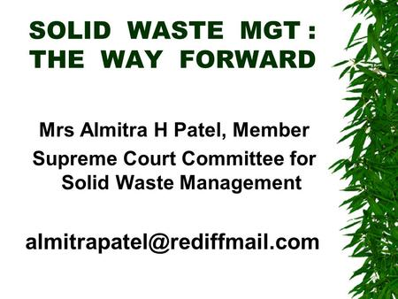 SOLID WASTE MGT : THE WAY FORWARD Mrs Almitra H Patel, Member Supreme Court Committee for Solid Waste Management