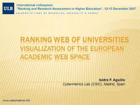 "Www.webometrics.info 1 Isidro F. Aguillo Cybermetrics Lab (CSIC), Madrid, Spain International colloquium Ranking and Research Assessment in Higher Education""."