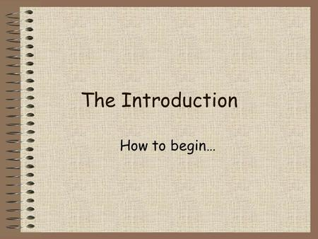 The Introduction How to begin…. Find a quotation Make sure the quote is related to what you will discuss in your essay. On the next slides, I will provide.