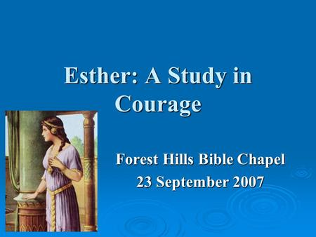 Esther: A Study in Courage Forest Hills Bible Chapel 23 September 2007.