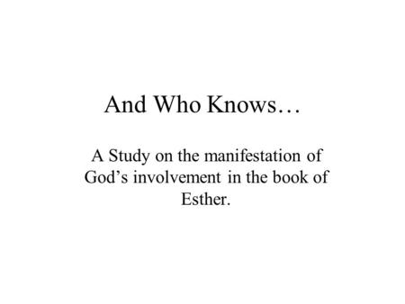 And Who Knows… A Study on the manifestation of God's involvement in the book of Esther.