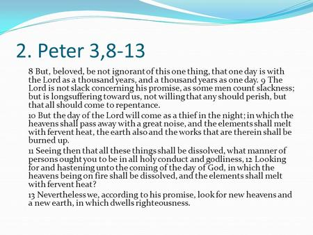 2. Peter 3,8-13 8 But, beloved, be not ignorant of this one thing, that one day is with the Lord as a thousand years, and a thousand years as one day.