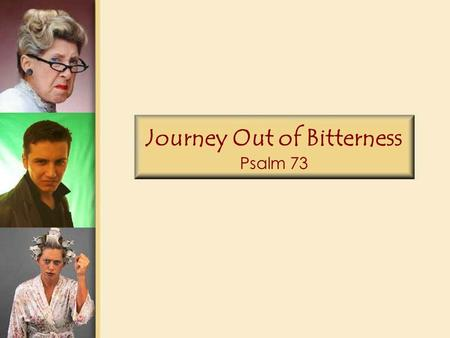 Journey Out of Bitterness Psalm 73. Psalm 73 1.God is indeed good to Israel, to the pure in heart. 2.But as for me, my feet almost slipped; my steps nearly.