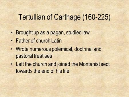 Tertullian of Carthage (160-225) Brought up as a pagan, studied law Father of church Latin Wrote numerous polemical, doctrinal and pastoral treatises Left.