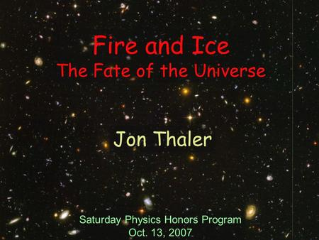 Fire and Ice The Fate of the Universe Saturday Physics Honors Program Oct. 13, 2007 Jon Thaler.