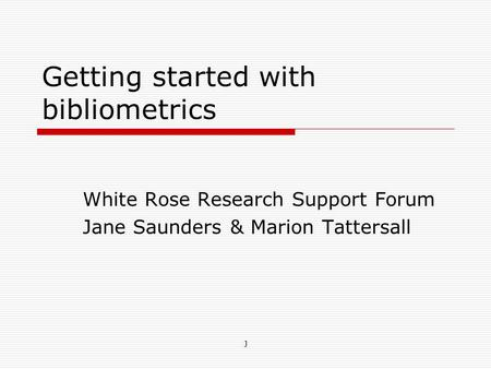 Getting started with bibliometrics White Rose Research Support Forum Jane Saunders & Marion Tattersall J.