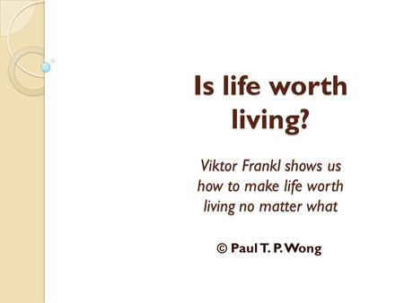 Is life worth living? Viktor Frankl shows us how to make life worth living no matter what © Paul T. P. Wong.