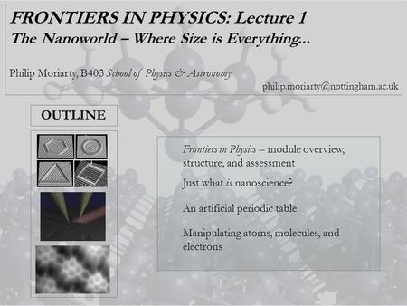 FRONTIERS IN PHYSICS: Lecture 1 The Nanoworld – Where Size is Everything... Philip Moriarty, B403 School of Physics & Astronomy