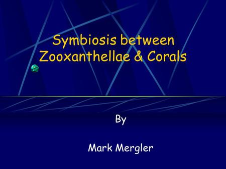 Symbiosis between Zooxanthellae & Corals By Mark Mergler.