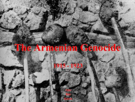 The Armenian Genocide 1915 - 1923 AmyBenKaren. The Armenian Genocide 1. Pictures and names of key political leaders involved and explanation of roles.