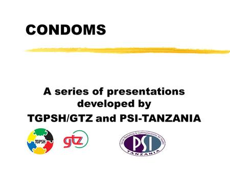 CONDOMS A series of presentations developed by TGPSH/GTZ and PSI-TANZANIA.