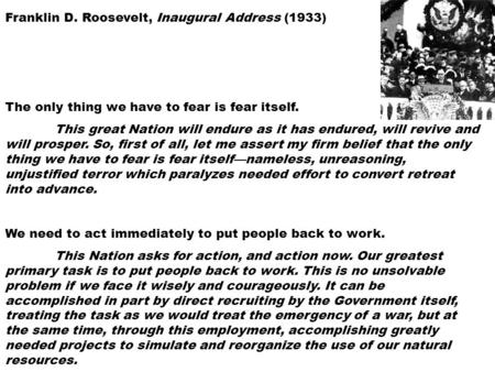 Franklin D. Roosevelt, Inaugural Address (1933) The only thing we have to fear is fear itself. This great Nation will endure as it has endured, will revive.
