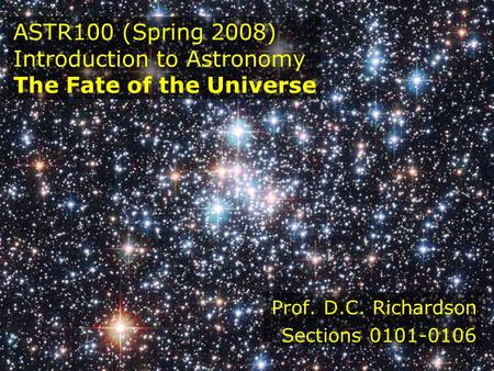 ASTR100 (Spring 2008) Introduction to Astronomy The Fate of the Universe Prof. D.C. Richardson Sections 0101-0106.