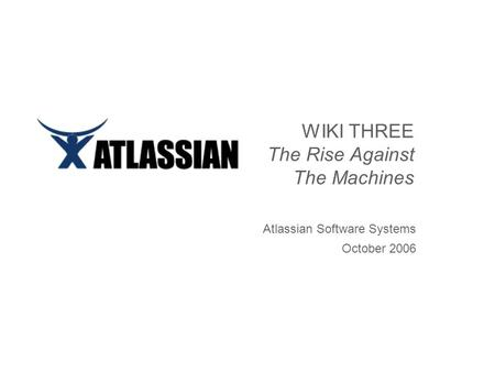 WIKI THREE The Rise Against The Machines Atlassian Software Systems October 2006.