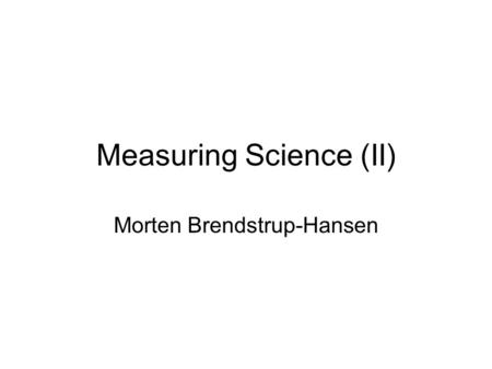 Measuring Science (II) Morten Brendstrup-Hansen. No science without scientific publications Scientific publications are direct and tangible products of.