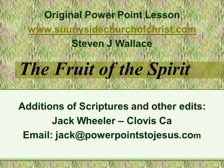 The Fruit of the Spirit Additions of Scriptures and other edits: Jack Wheeler – Clovis Ca   m Original Power Point Lesson.