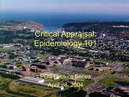 Critical Appraisal: Epidemiology 101 POS Lecture Series April 28, 2004.