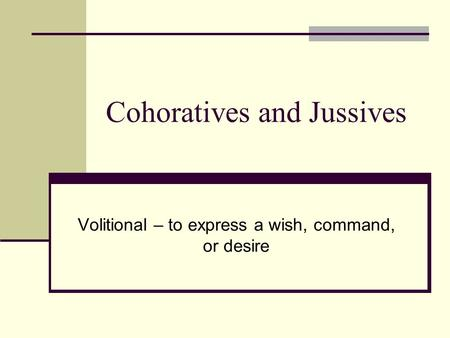 Cohoratives and Jussives Volitional – to express a wish, command, or desire.
