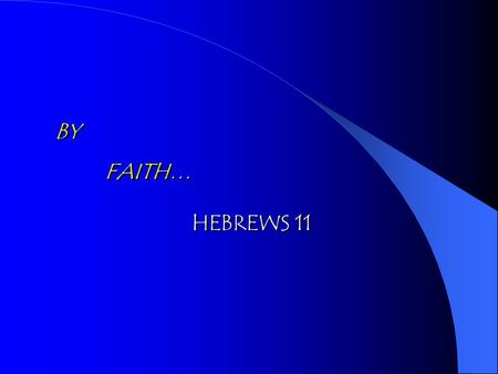 BY FAITH… BY FAITH… HEBREWS 11 HEBREWS 11. FAITH … … And Certain of What We Do Not See … And Certain of What We Do Not See Being Sure of What We Hope.