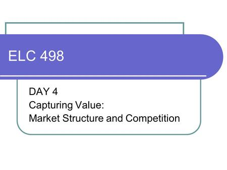 ELC 498 DAY 4 Capturing Value: Market Structure and Competition.