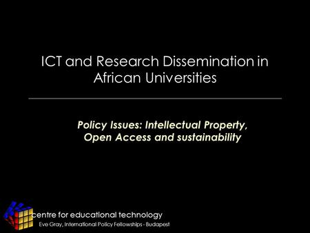 Centre for educational technology Eve Gray, International Policy Fellowships - Budapest ICT and Research Dissemination in African Universities Policy Issues: