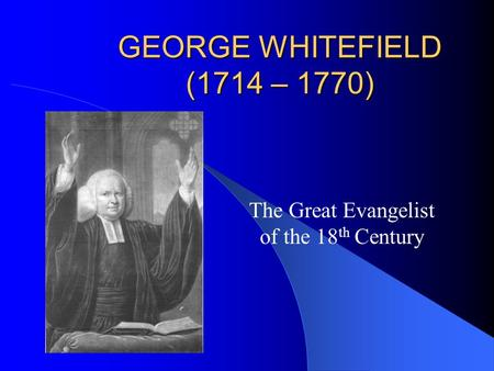 GEORGE WHITEFIELD (1714 – 1770) The Great Evangelist of the 18 th Century.