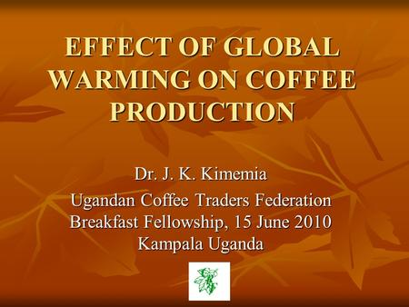 EFFECT OF GLOBAL WARMING ON COFFEE PRODUCTION Dr. J. K. Kimemia Ugandan Coffee Traders Federation Breakfast Fellowship, 15 June 2010 Kampala Uganda.