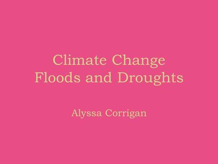 Climate Change Floods and Droughts Alyssa Corrigan.