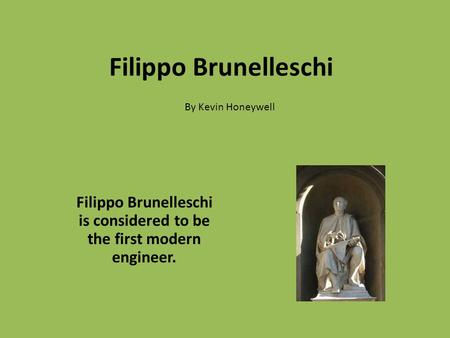 Filippo Brunelleschi Filippo Brunelleschi is considered to be the first modern engineer. By Kevin Honeywell.