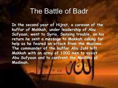 The Battle of Badr In the second year of Hijrat, a caravan of the kuffar of Makkah, under leadership of Abu Sufyaan, went to Syria. Sensing trouble, on.