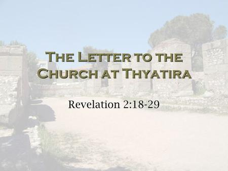 The Letter to the Church at Thyatira Revelation 2:18-29.