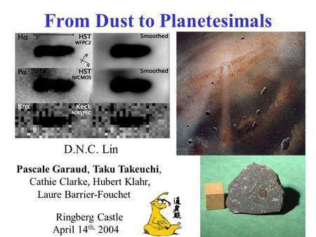 From Dust to Planetesimals D.N.C. Lin Pascale Garaud, Taku Takeuchi, Cathie Clarke, Hubert Klahr, Laure Barrier-Fouchet Ringberg Castle April 14 th, 2004.