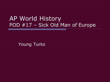 AP World History POD #17 – Sick Old Man of Europe Young Turks.
