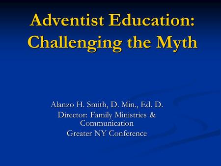 Adventist Education: Challenging the Myth Alanzo H. Smith, D. Min., Ed. D. Director: Family Ministries & Communication Greater NY Conference.