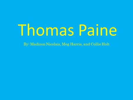 Thomas Paine By: Madison Nicolais, Meg Harris, and Collie Holt.
