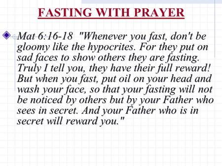 FASTING WITH PRAYER Mat 6:16-18 Whenever you fast, don't be gloomy like the hypocrites. For they put on sad faces to show others they are fasting. Truly.