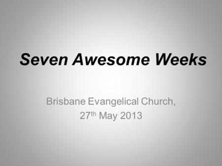 Seven Awesome Weeks Brisbane Evangelical Church, 27 th May 2013.