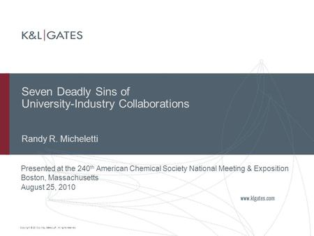 Copyright © 2010 by K&L Gates LLP. All rights reserved. Seven Deadly Sins of University-Industry Collaborations Randy R. Micheletti Presented at the 240.