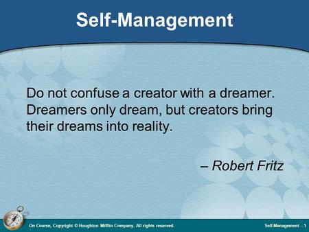 On Course, Copyright © Houghton Mifflin Company. All rights reserved.Self-Management - 1 Self-Management Do not confuse a creator with a dreamer. Dreamers.