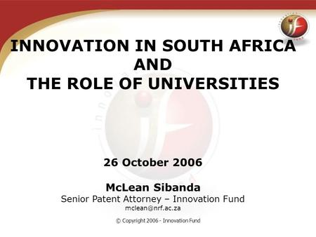 © Copyright 2006 - Innovation Fund INNOVATION IN SOUTH AFRICA AND THE ROLE OF UNIVERSITIES 26 October 2006 McLean Sibanda Senior Patent Attorney – Innovation.