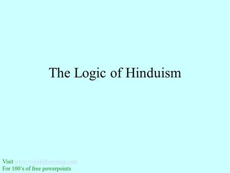 The Logic of Hinduism Visit www.worldofteaching.comwww.worldofteaching.com For 100's of free powerpoints.