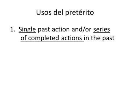 Usos del pretérito 1. Single past action and/or series of completed actions in the past.