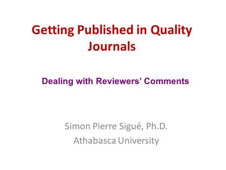 Getting Published in Quality Journals Simon Pierre Sigué, Ph.D. Athabasca University Dealing with Reviewers' Comments.