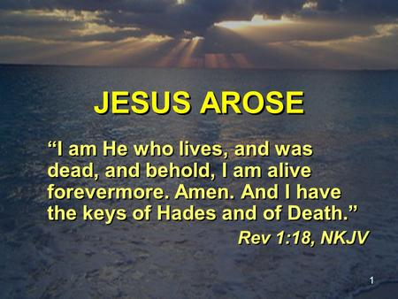 "1 JESUS AROSE ""I am He who lives, and was dead, and behold, I am alive forevermore. Amen. And I have the keys of Hades and of Death."" Rev 1:18, NKJV ""I."