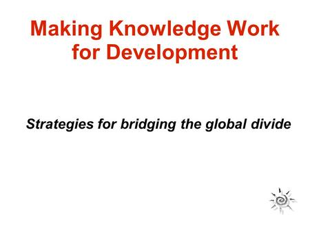 Making Knowledge Work for Development Strategies for bridging the global divide.