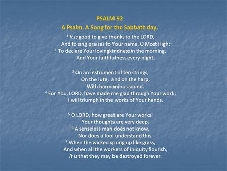 PSALM 92 A Psalm. A Song for the Sabbath day. 1 It is good to give thanks to the LORD, And to sing praises to Your name, O Most High; 2 To declare Your.