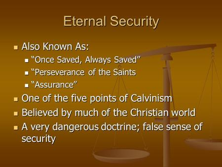 "Eternal Security Also Known As: Also Known As: ""Once Saved, Always Saved"" ""Once Saved, Always Saved"" ""Perseverance of the Saints ""Perseverance of the Saints."