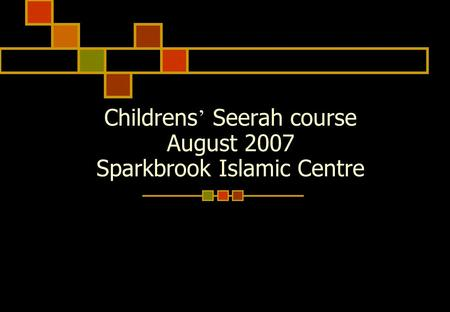 Childrens ' Seerah course August 2007 Sparkbrook Islamic Centre.